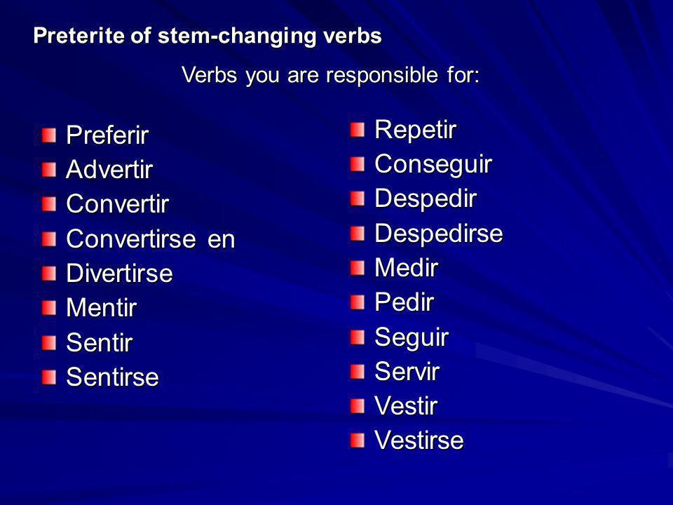 Preterite of stem-changing verbs PreferirAdvertirConvertir Convertirse en DivertirseMentirSentirSentirse Verbs you are responsible for: RepetirConsegu