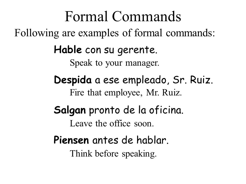 Despida a ese empleado, Sr. Ruiz. Formal Commands Hable con su gerente. Following are examples of formal commands: Speak to your manager. Fire that em