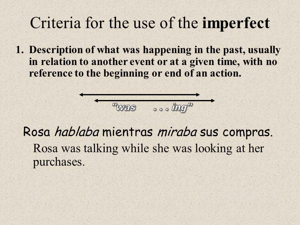Criteria for the use of the imperfect 1.Description of what was happening in the past, usually in relation to another event or at a given time, with no reference to the beginning or end of an action.