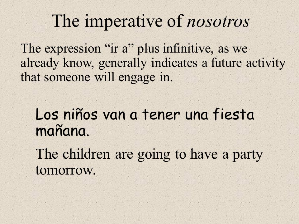 However, one of the most common uses of the nosotros form of this construction is to suggest that some persons, including the speaker, do something together.