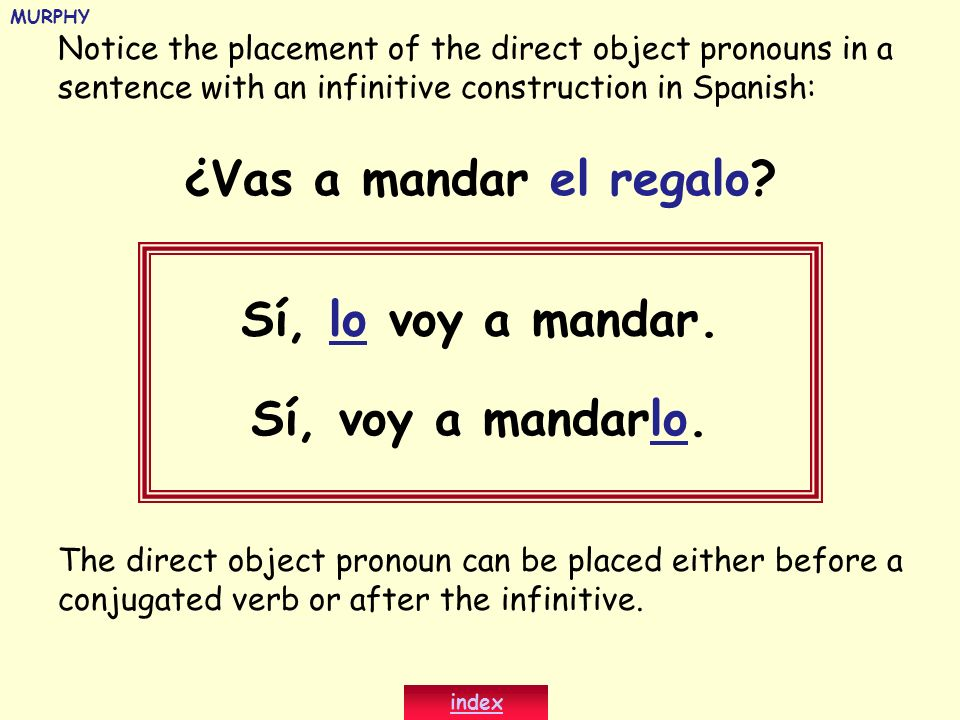 Notice the placement of the direct object pronouns in a sentence with an infinitive construction in Spanish: ¿Vas a mandar el regalo? Sí, lo voy a man