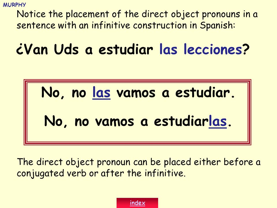 Notice the placement of the direct object pronouns in a sentence with an infinitive construction in Spanish: ¿Van Uds a estudiar las lecciones? No, no