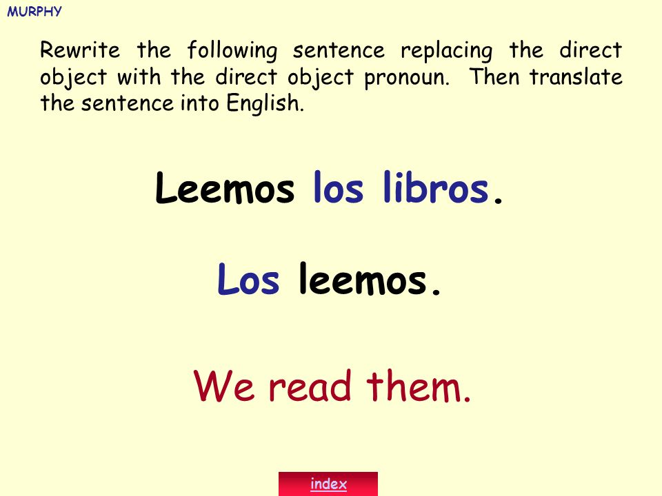 Rewrite the following sentence replacing the direct object with the direct object pronoun. Then translate the sentence into English. Leemos los libros