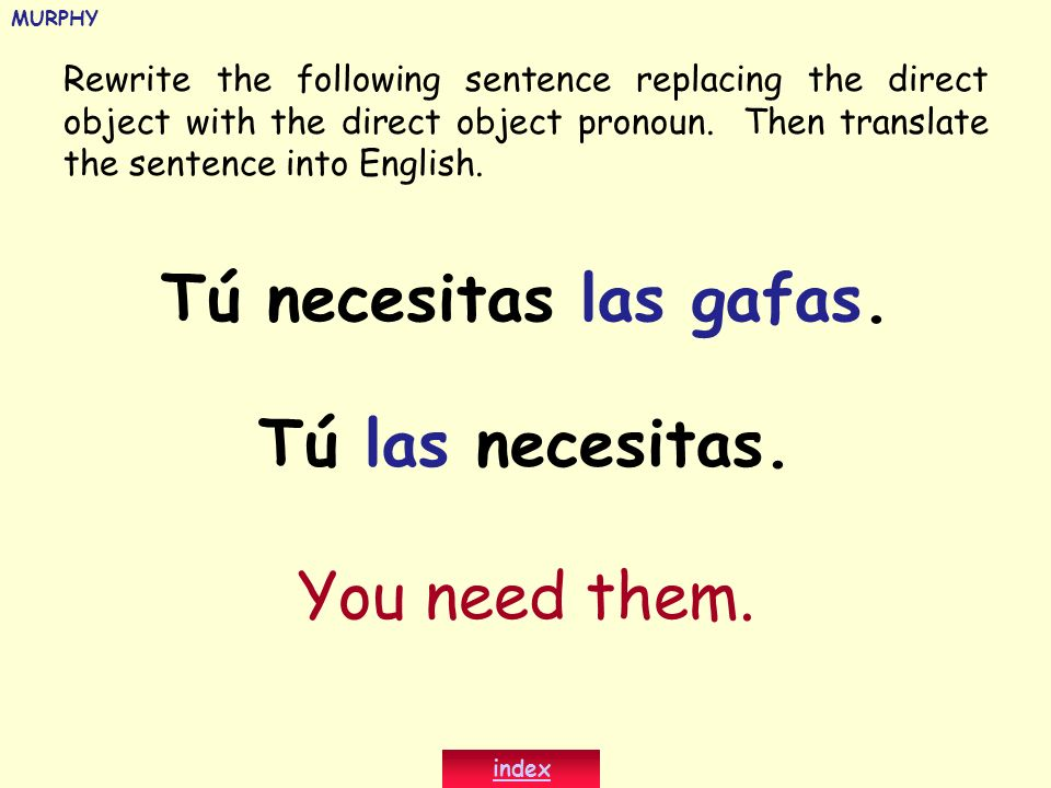 Rewrite the following sentence replacing the direct object with the direct object pronoun. Then translate the sentence into English. Tú necesitas las