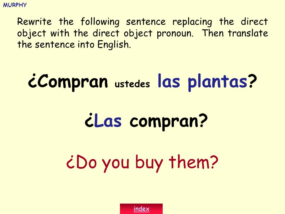 Rewrite the following sentence replacing the direct object with the direct object pronoun. Then translate the sentence into English. ¿Compran ustedes