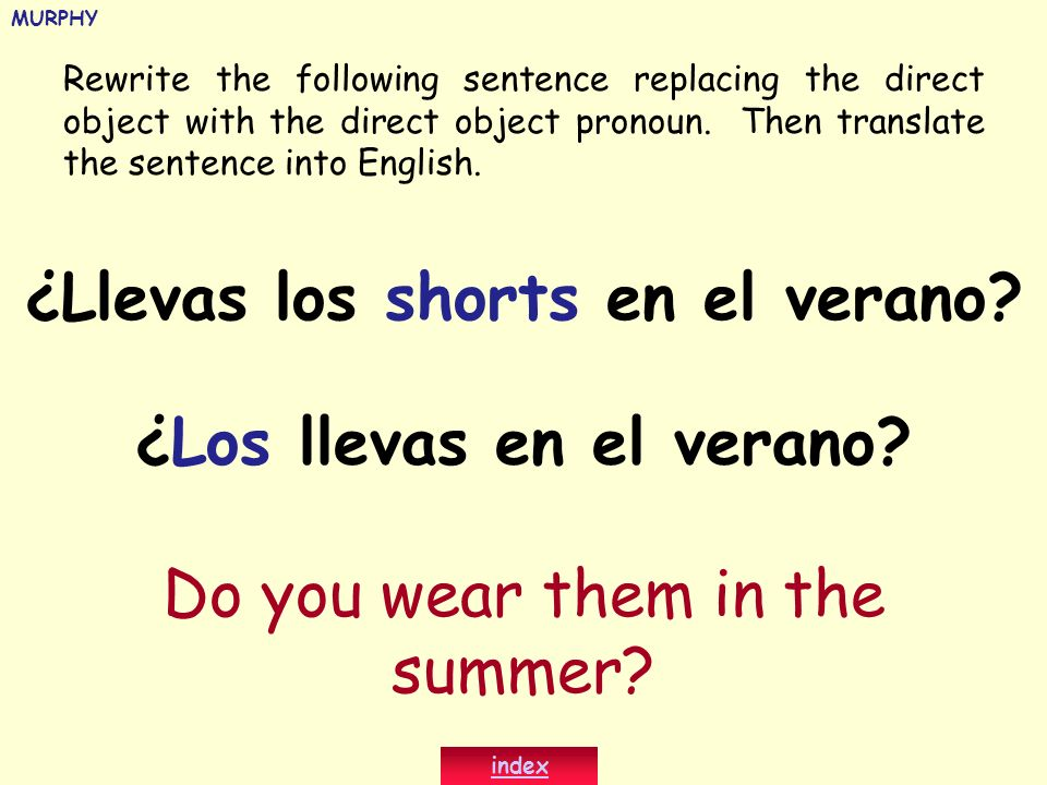 Rewrite the following sentence replacing the direct object with the direct object pronoun. Then translate the sentence into English. ¿Llevas los short