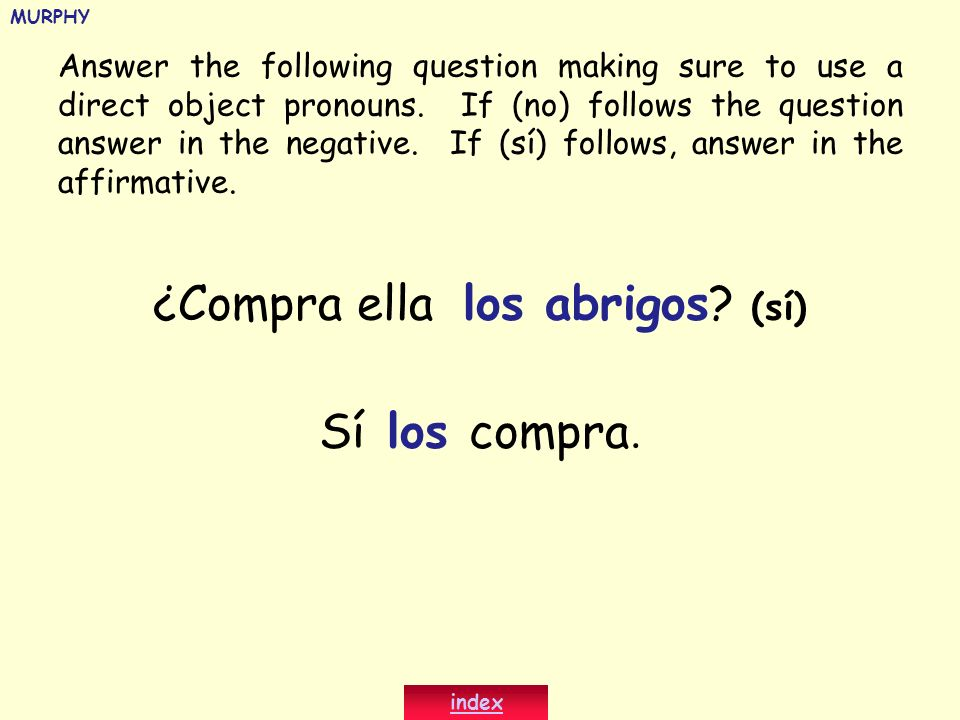 ¿Compra ella los abrigos? (sí) Sí los compra. Answer the following question making sure to use a direct object pronouns. If (no) follows the question