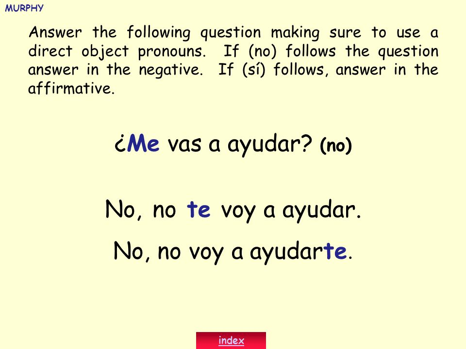 ¿Me vas a ayudar? (no) No, no te voy a ayudar. No, no voy a ayudarte. Answer the following question making sure to use a direct object pronouns. If (n