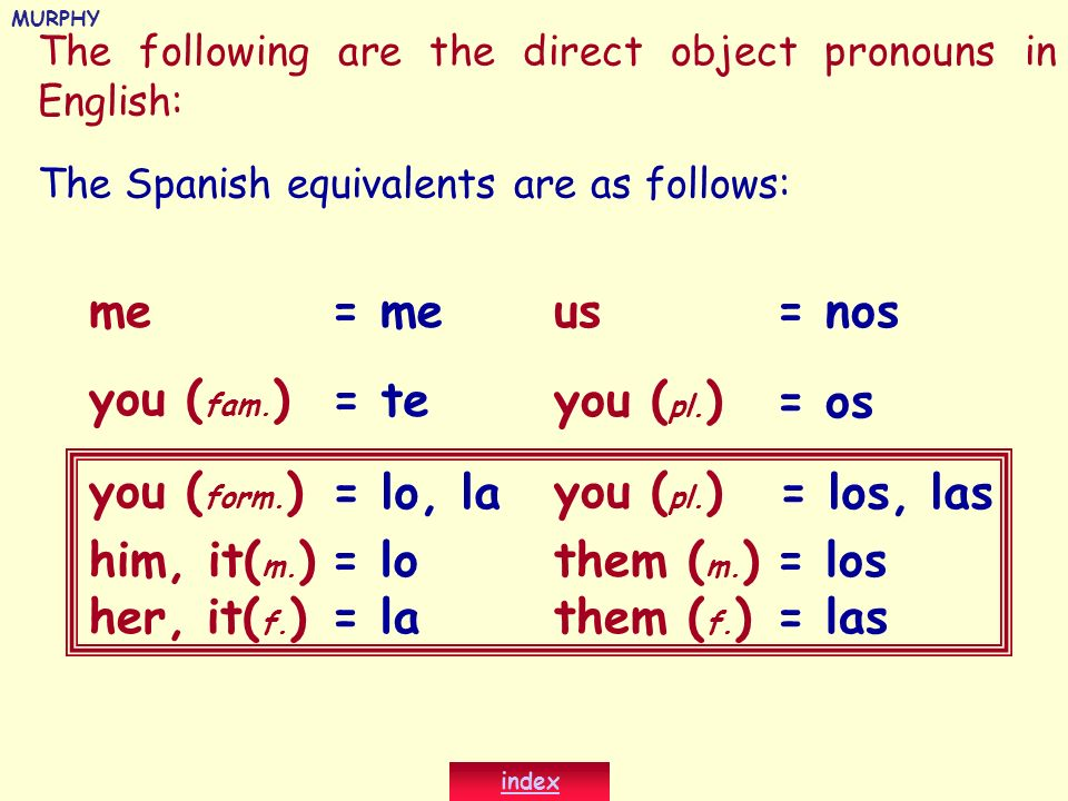 The following are the direct object pronouns in English: me you ( fam. ) you ( form. ) him, it( m. ) us you ( pl. ) them ( m. ) her, it( f. )them ( f.