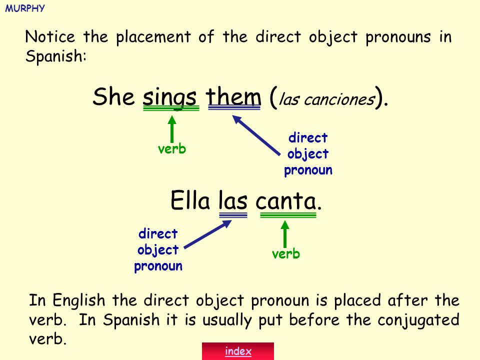Notice the placement of the direct object pronouns in Spanish: She sings them ( las canciones ). direct object pronoun Ella las canta. direct object p