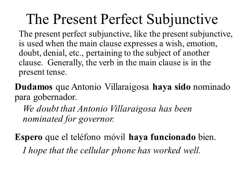 The present perfect subjunctive, like the present subjunctive, is used when the main clause expresses a wish, emotion, doubt, denial, etc., pertaining