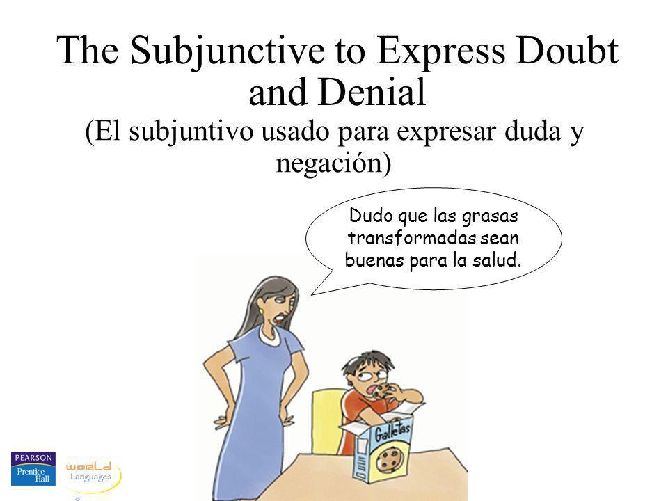 The Subjunctive to Express Doubt and Denial (El subjuntivo usado para expresar duda y negación) Dudo que las grasas transformadas sean buenas para la