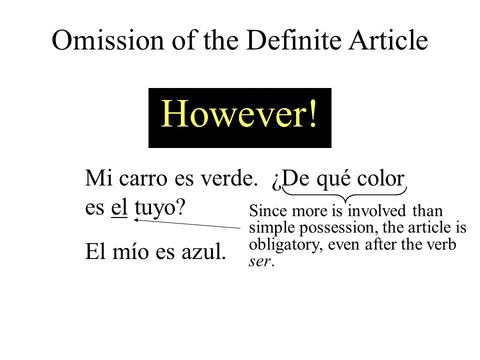 However! Mi carro es verde. ¿De qué color es el tuyo? El mío es azul. Since more is involved than simple possession, the article is obligatory, even a