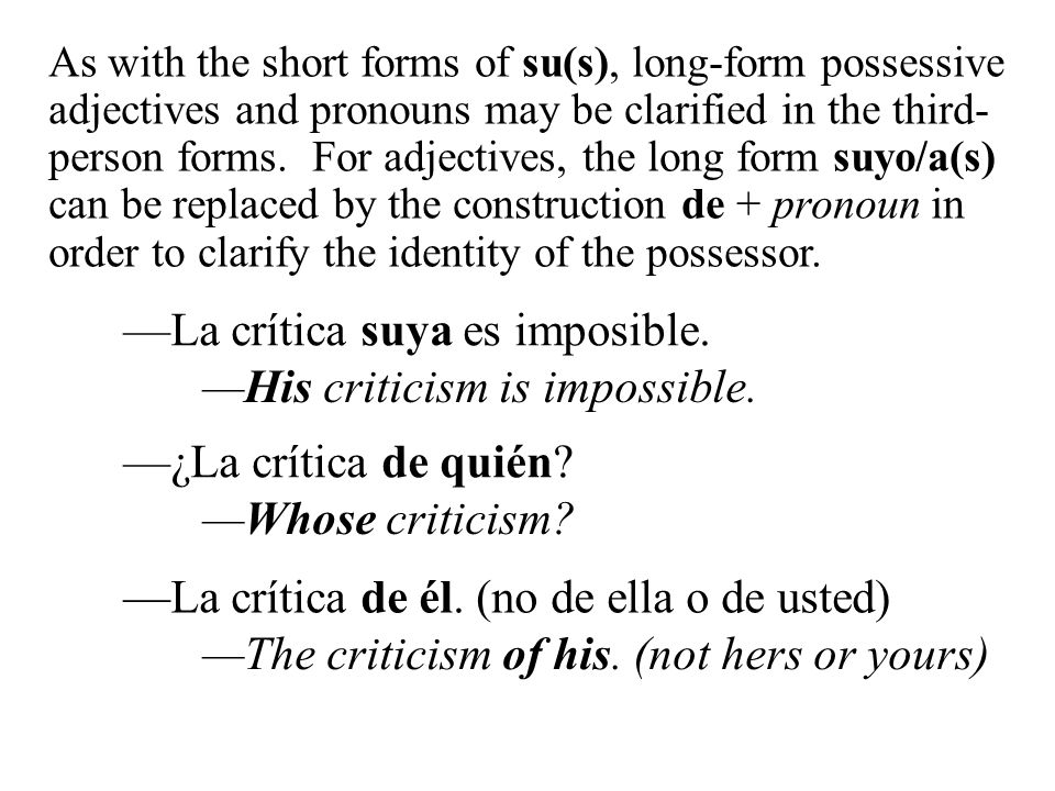 La crítica suya es imposible. As with the short forms of su(s), long-form possessive adjectives and pronouns may be clarified in the third- person for