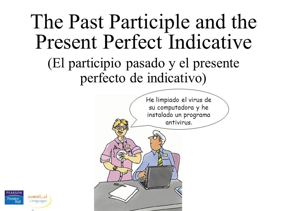 The Past Participle and the Present Perfect Indicative (El participio pasado y el presente perfecto de indicativo) He limpiado el virus de su computad