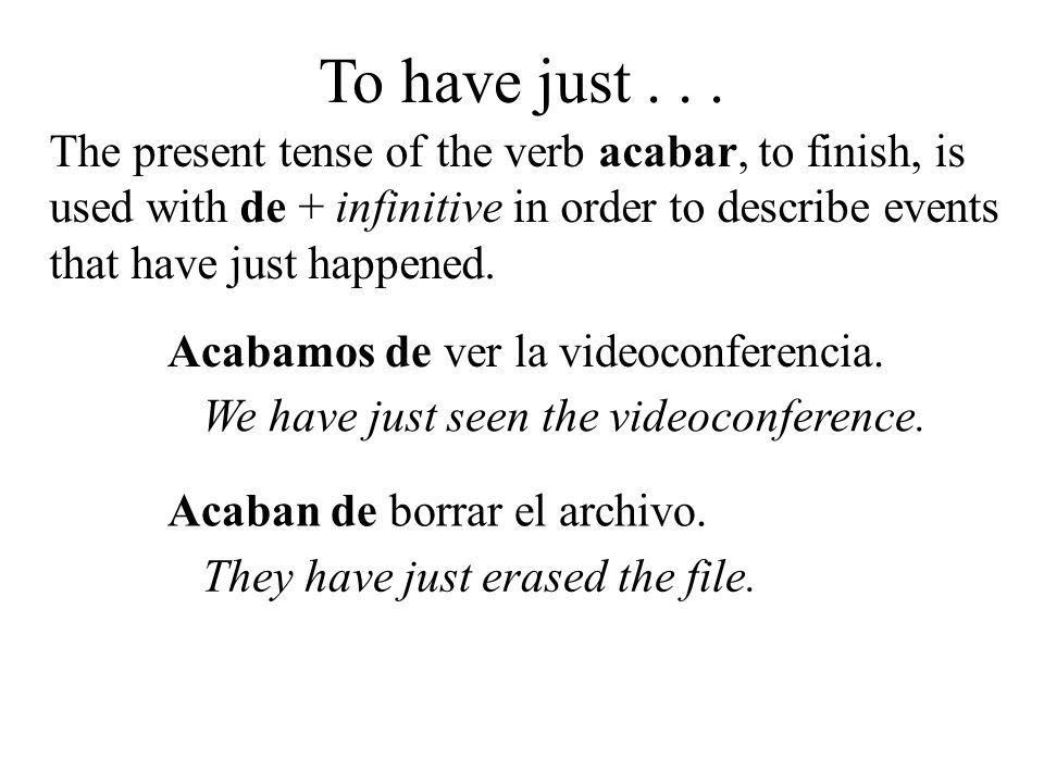 To have just... The present tense of the verb acabar, to finish, is used with de + infinitive in order to describe events that have just happened. Aca