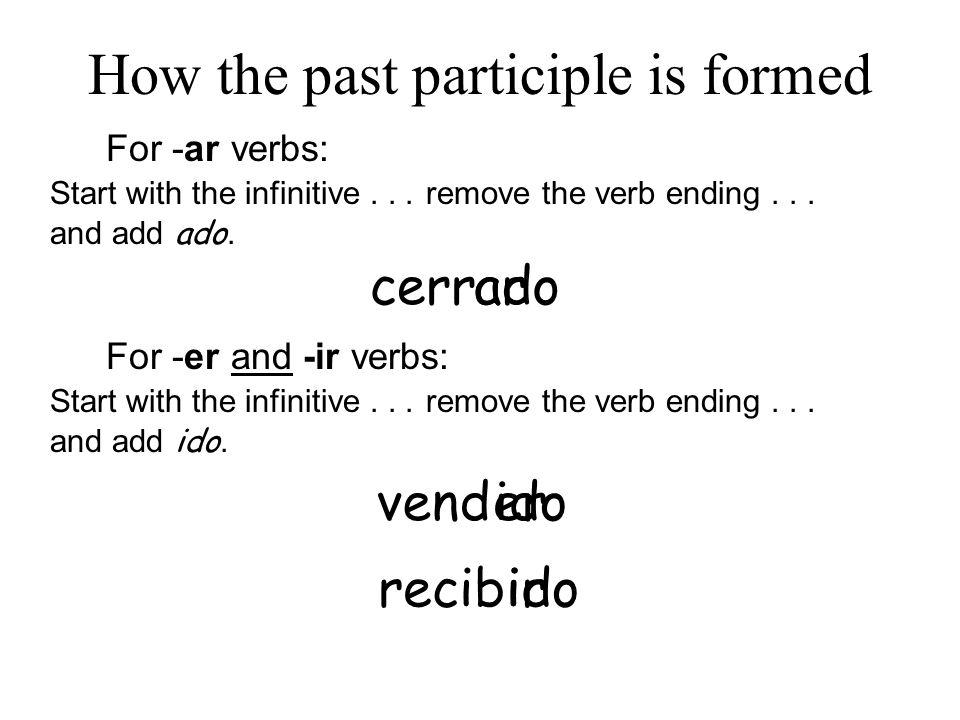 ido For -ar verbs: Start with the infinitive... cerrar remove the verb ending... and add ado. ado For -er and -ir verbs: Start with the infinitive...r