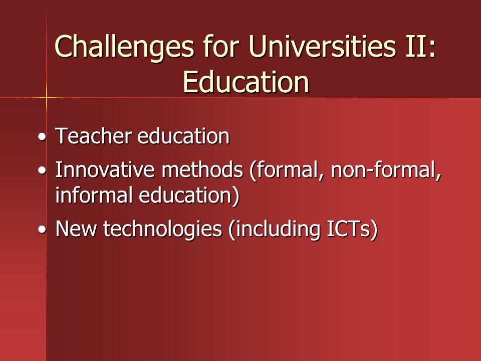 Challenges for Universities II: Education Teacher educationTeacher education Innovative methods (formal, non-formal, informal education)Innovative met