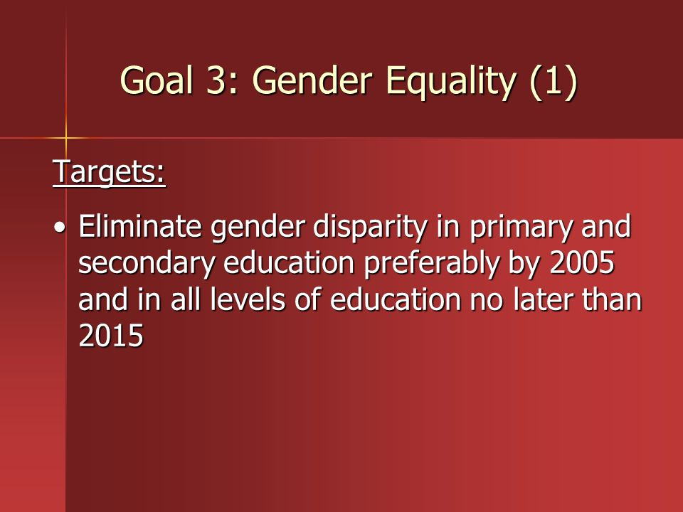 Goal 3: Gender Equality (1) Targets: Eliminate gender disparity in primary and secondary education preferably by 2005 and in all levels of education n