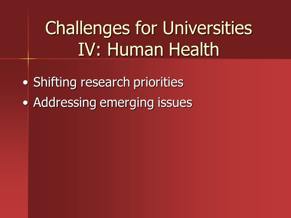 Challenges for Universities IV: Human Health Shifting research prioritiesShifting research priorities Addressing emerging issuesAddressing emerging is