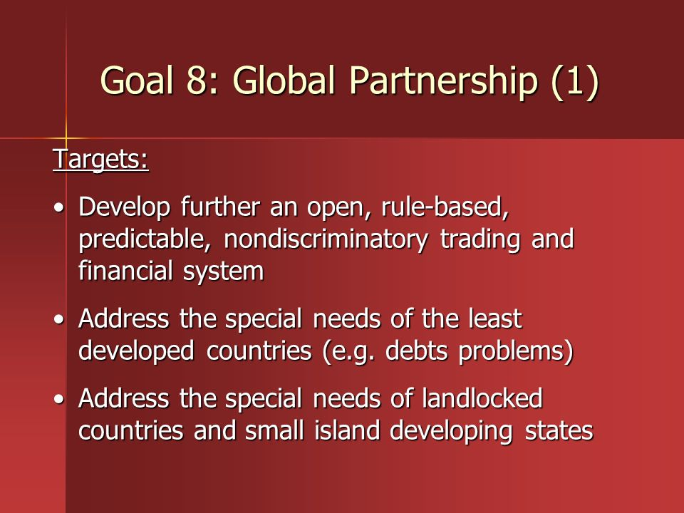 Goal 8: Global Partnership (1) Targets: Develop further an open, rule-based, predictable, nondiscriminatory trading and financial systemDevelop furthe