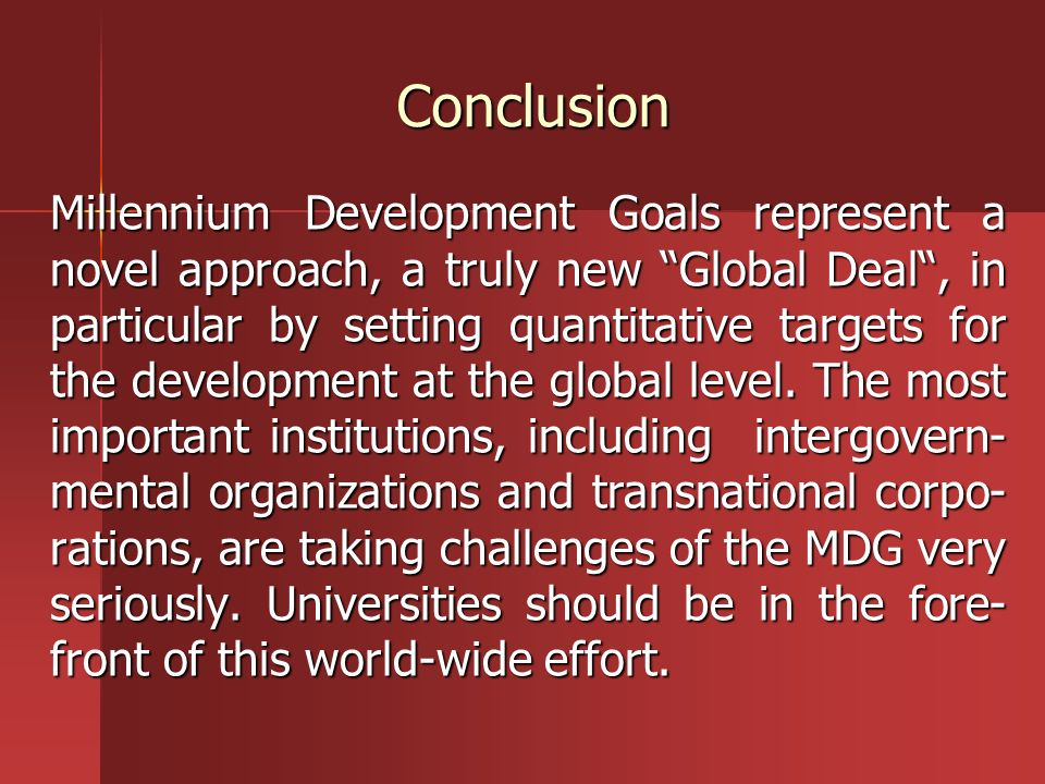 Conclusion Millennium Development Goals represent a novel approach, a truly new Global Deal, in particular by setting quantitative targets for the dev