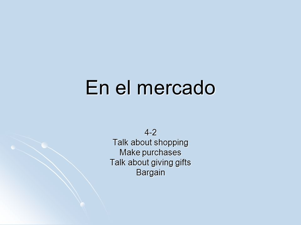 En el mercado 4-2 Talk about shopping Make purchases Talk about giving gifts Bargain