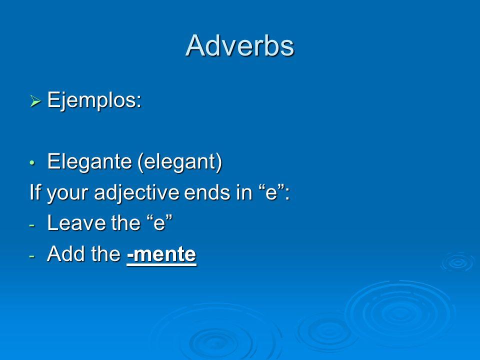 Adverbs Ejemplos: Ejemplos: Elegante (elegant) Elegante (elegant) If your adjective ends in e: - Leave the e - Add the -mente