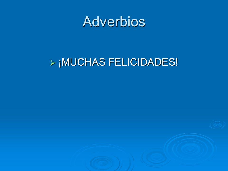 Adverbios ¡MUCHAS FELICIDADES! ¡MUCHAS FELICIDADES!
