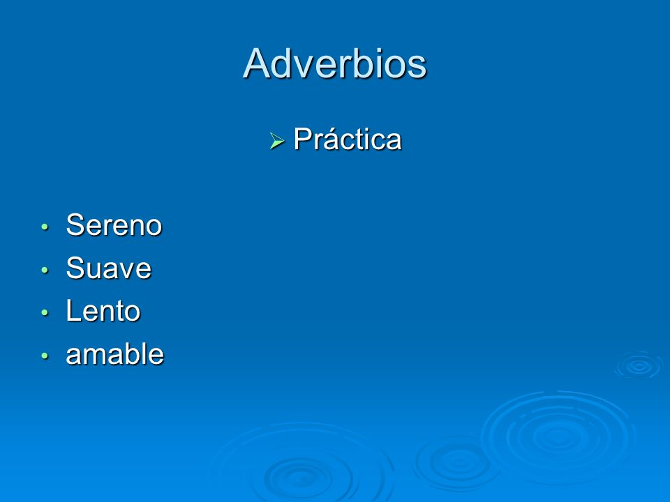 Adverbios Práctica Práctica Sereno Sereno Suave Suave Lento Lento amable amable
