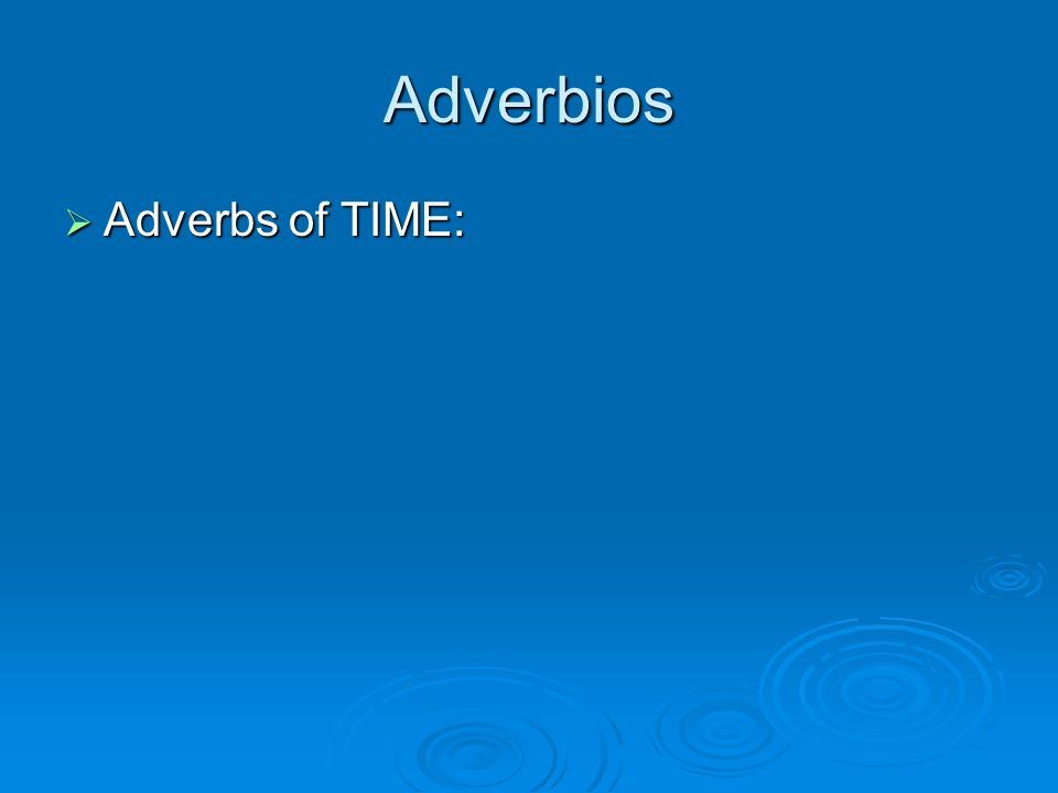 Adverbios Adverbs of TIME: Adverbs of TIME: