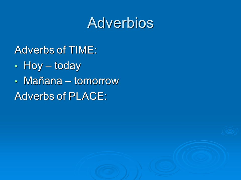 Adverbios Adverbs of TIME: Hoy – today Hoy – today Mañana – tomorrow Mañana – tomorrow Adverbs of PLACE: