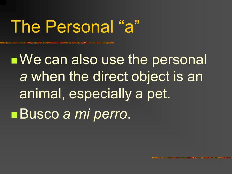 The Personal a To ask who receives the action of a verb, we use A quién? A quién quieres visitar? Quiero visitar a mis primos.