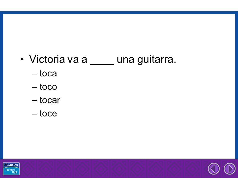 Victoria va a ____ una guitarra. –toca –toco –tocar –toce