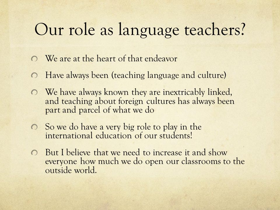 Our role as language teachers? We are at the heart of that endeavor Have always been (teaching language and culture) We have always known they are ine