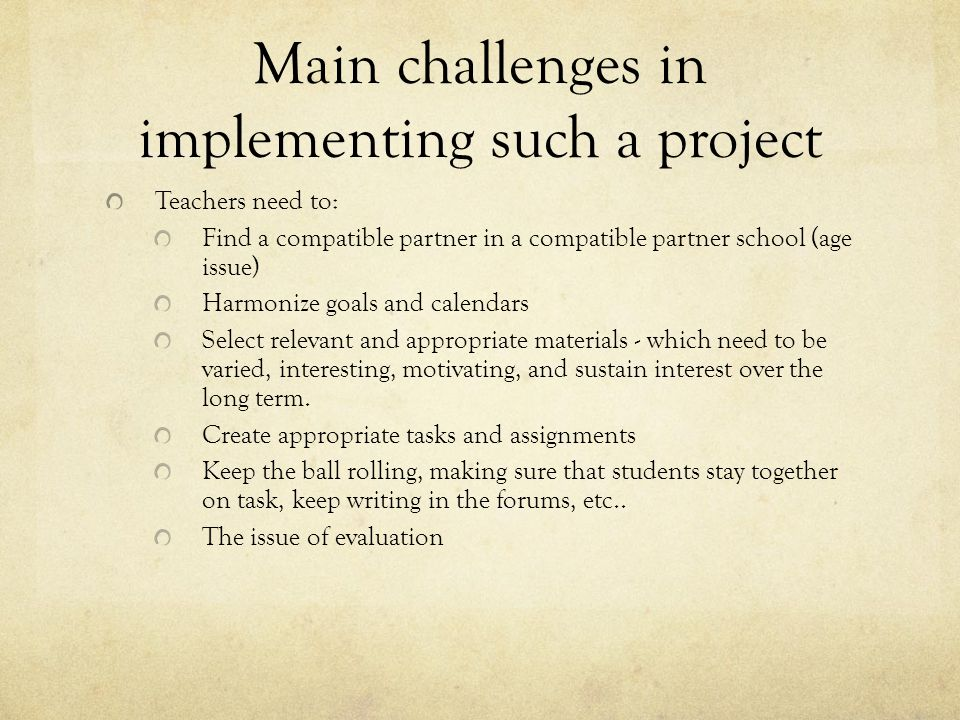 Main challenges in implementing such a project Teachers need to: Find a compatible partner in a compatible partner school (age issue) Harmonize goals