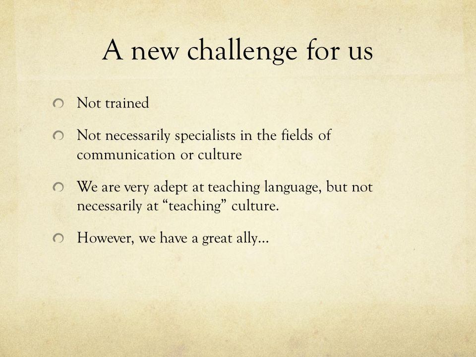 A new challenge for us Not trained Not necessarily specialists in the fields of communication or culture We are very adept at teaching language, but n