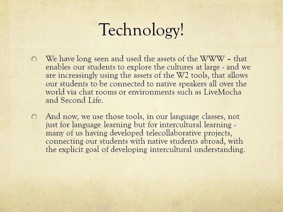 Technology! We have long seen and used the assets of the WWW – that enables our students to explore the cultures at large - and we are increasingly us