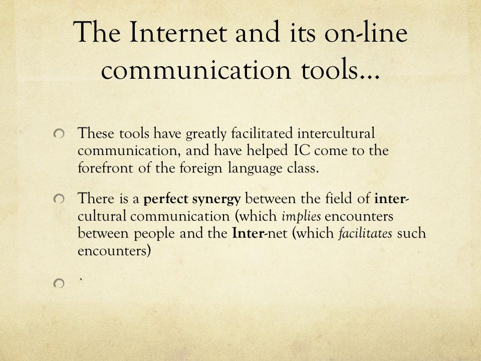 The Internet and its on-line communication tools… These tools have greatly facilitated intercultural communication, and have helped IC come to the for