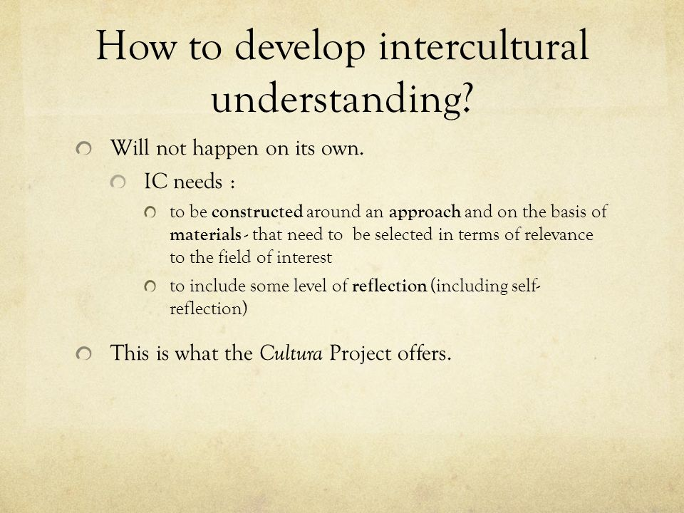 How to develop intercultural understanding? Will not happen on its own. IC needs : to be constructed around an approach and on the basis of materials