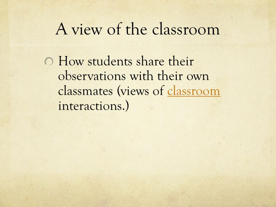 A view of the classroom How students share their observations with their own classmates (views of classroom interactions.)classroom