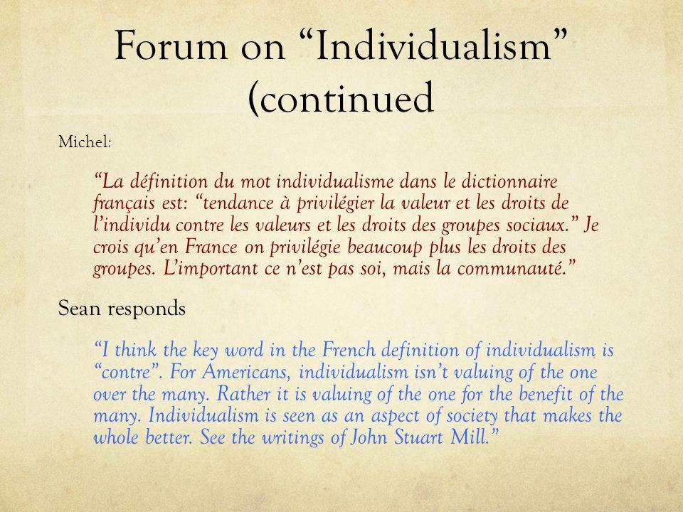 Forum on Individualism (continued Michel : La définition du mot individualisme dans le dictionnaire français est: tendance à privilégier la valeur et