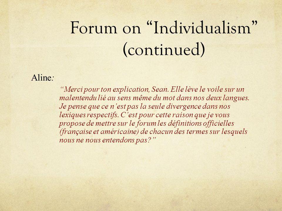 Forum on Individualism (continued) Aline: Merci pour ton explication, Sean. Elle lève le voile sur un malentendu lié au sens même du mot dans nos deux