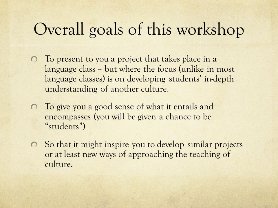 Overall goals of this workshop To present to you a project that takes place in a language class – but where the focus (unlike in most language classes