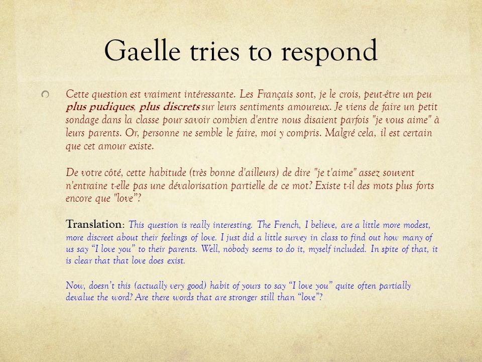 Gaelle tries to respond Cette question est vraiment intéressante. Les Français sont, je le crois, peut-être un peu plus pudiques, plus discrets sur le