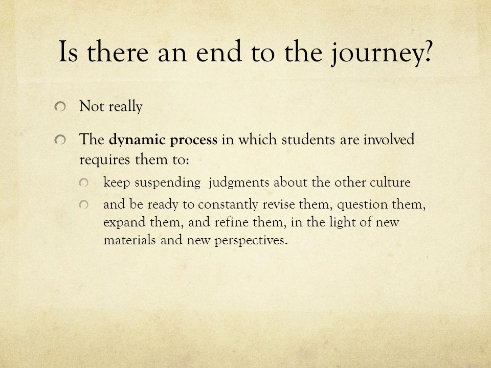 Is there an end to the journey? Not really The dynamic process in which students are involved requires them to: keep suspending judgments about the ot