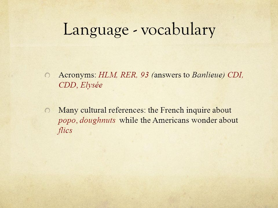 Language - vocabulary Acronyms: HLM, RER, 93 (answers to Banlieue) CDI, CDD, Elysée Many cultural references: the French inquire about popo, doughnuts