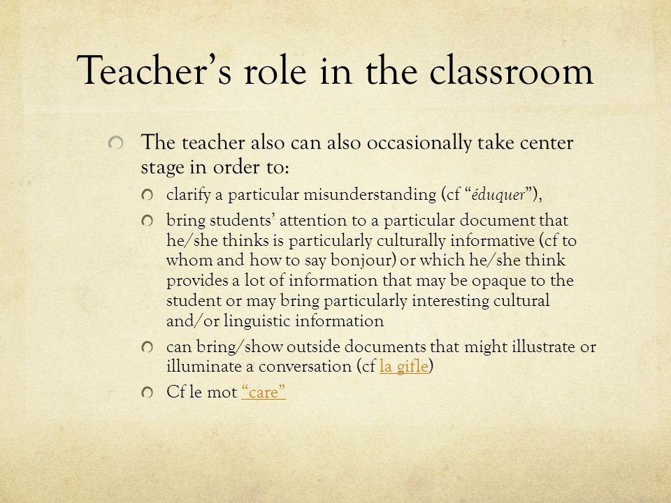 Teachers role in the classroom The teacher also can also occasionally take center stage in order to: clarify a particular misunderstanding (cf éduquer