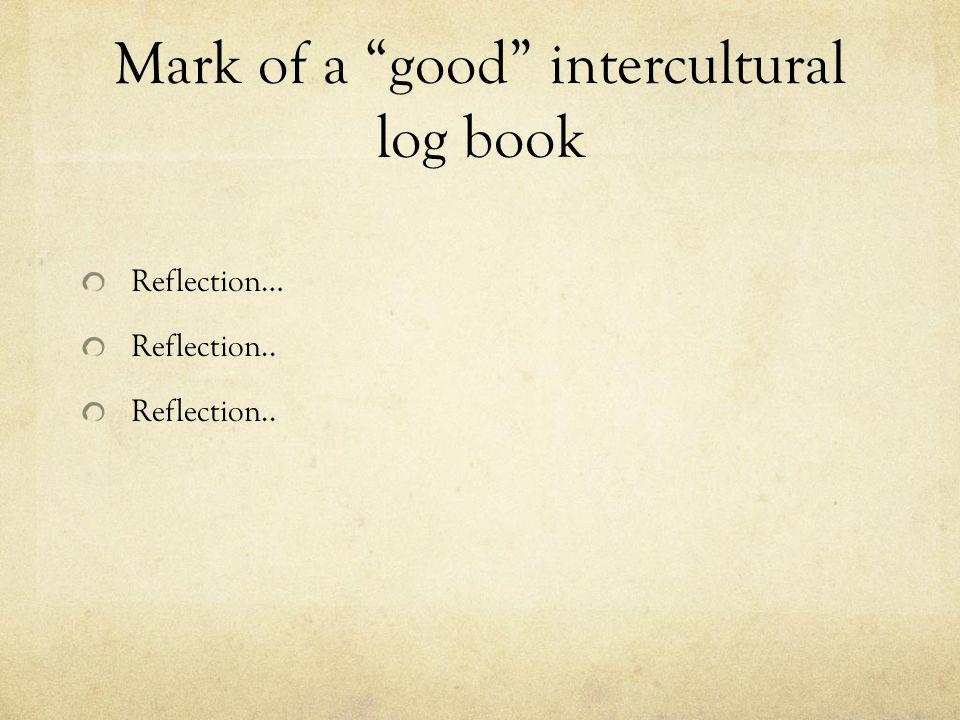 Mark of a good intercultural log book Reflection… Reflection..