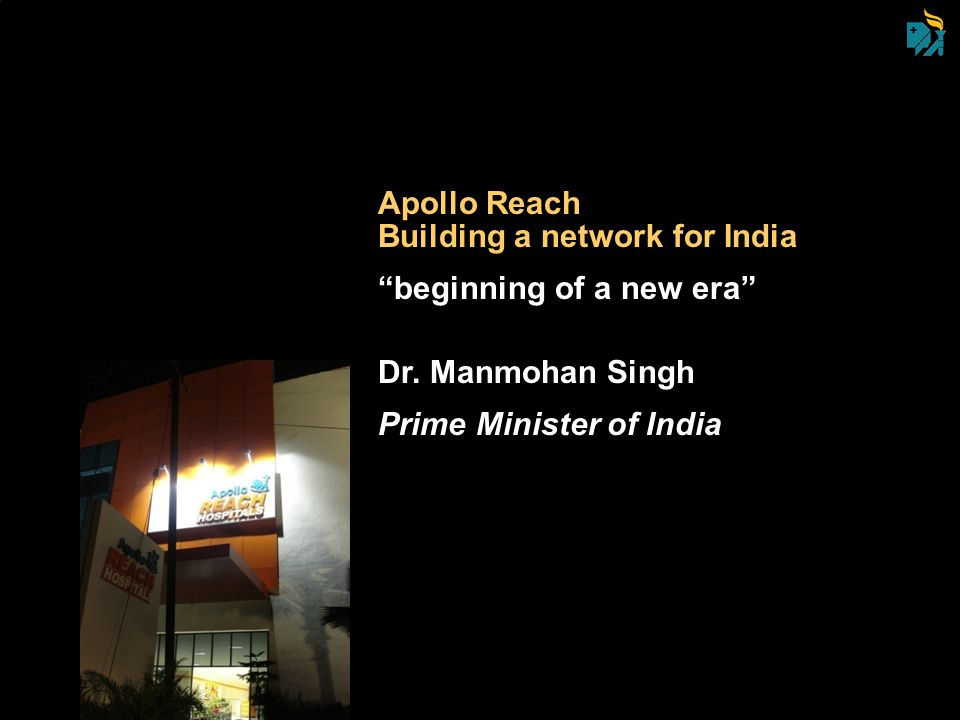 Apollo Reach Building a network for India beginning of a new era Dr. Manmohan Singh Prime Minister of India